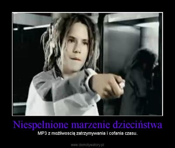 Niespełnione marzenie dzieciństwa – MP3 z możliwoscią zatrzymywania i cofania czasu.