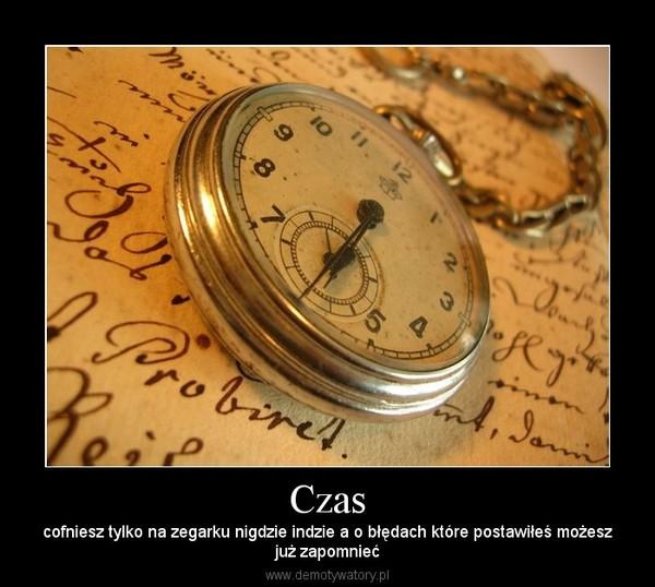 Czas – cofniesz tylko na zegarku nigdzie indzie a o błędach które postawiłeś możeszjuż zapomnieć