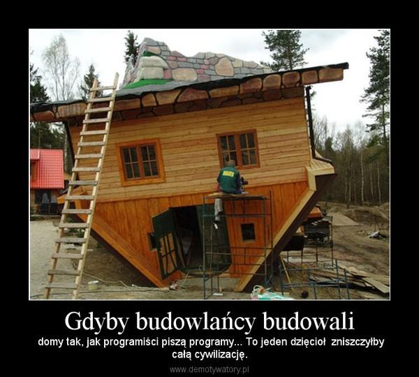 Gdyby budowlańcy budowali –  domy tak, jak programiści piszą programy... To jeden dzięcioł  zniszczyłbycałą cywilizację.