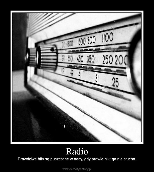 Radio –  Prawdziwe hity są puszczane w nocy, gdy prawie nikt go nie słucha.