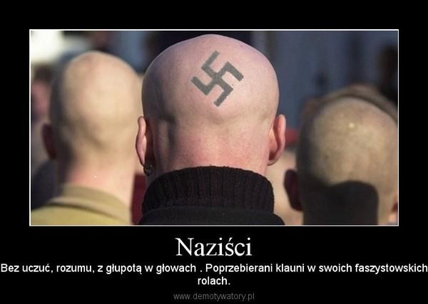 Naziści – Bez uczuć, rozumu, z głupotą w głowach . Poprzebierani klauni w swoich faszystowskichrolach.