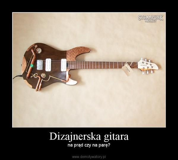 Dizajnerska gitara –  na prąd czy na parę?