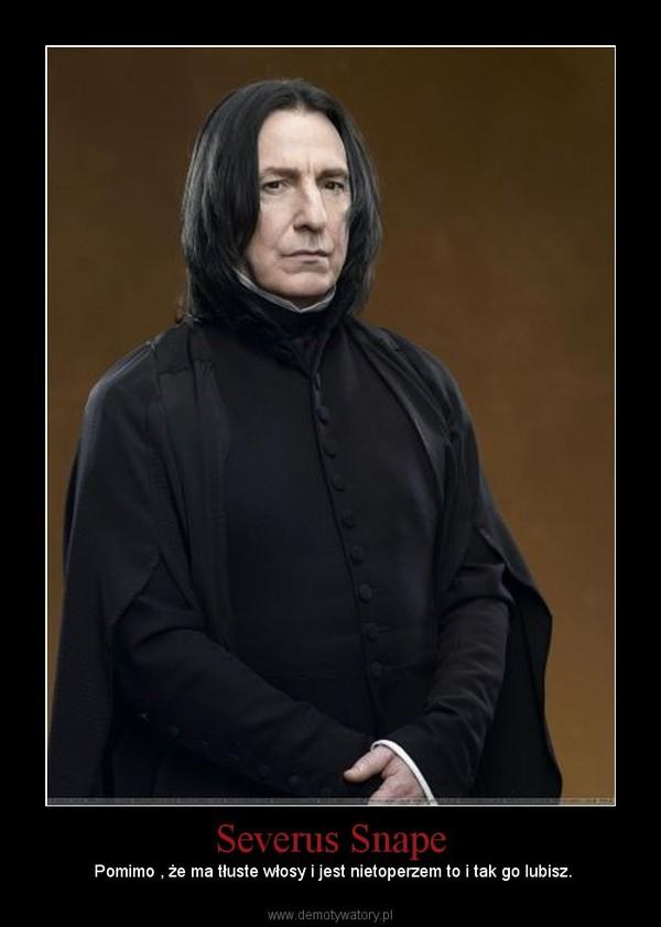 Severus Snape –  Pomimo , że ma tłuste włosy i jest nietoperzem to i tak go lubisz.