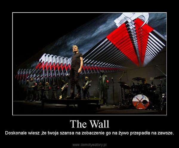 The Wall – Doskonale wiesz ,że twoja szansa na zobaczenie go na żywo przepadła na zawsze.