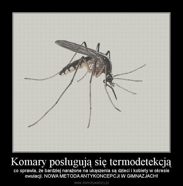 Komary posługują się termodetekcją – co sprawia, że bardziej narażone na ukąszenia są dzieci i kobiety w okresieowulacji. NOWA METODA ANTYKONCEPCJI W GIMNAZJACH!