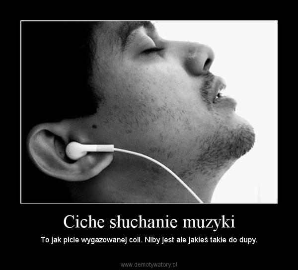 Ciche słuchanie muzyki – To jak picie wygazowanej coli. Niby jest ale jakieś takie do dupy.