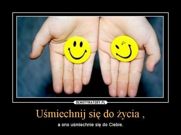 Uśmiechnij się do życia , – a ono uśmiechnie się do Ciebie.