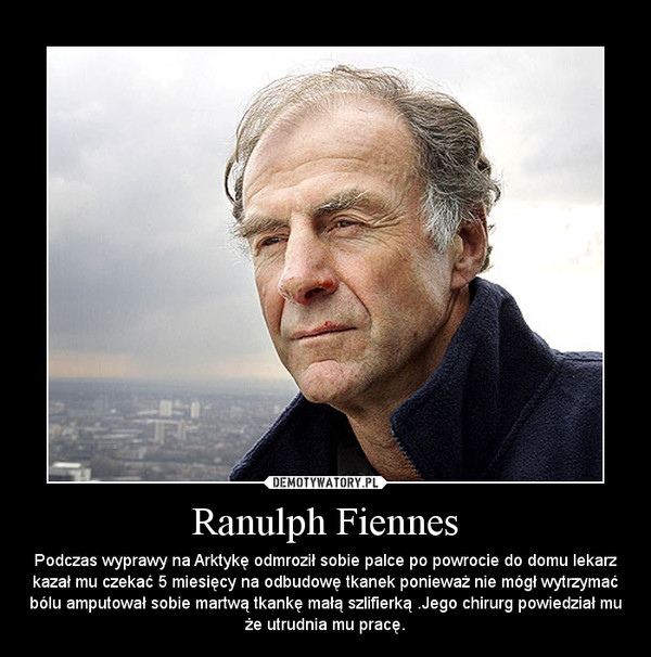 Ranulph Fiennes – Podczas wyprawy na Arktykę odmroził sobie palce po powrocie do domu lekarz kazał mu czekać 5 miesięcy na odbudowę tkanek ponieważ nie mógł wytrzymać bólu amputował sobie martwą tkankę małą szlifierką .Jego chirurg powiedział mu że utrudnia mu pracę.