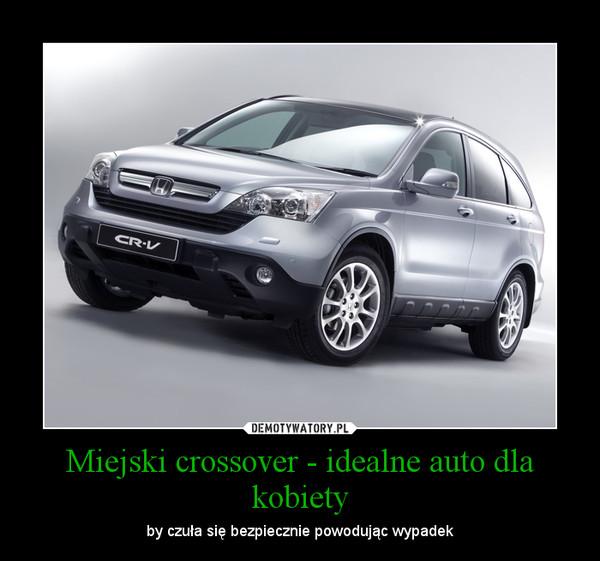 Miejski crossover - idealne auto dla kobiety – by czuła się bezpiecznie powodując wypadek