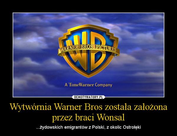 Wytwórnia Warner Bros została założona przez braci Wonsal – ...żydowskich emigrantów z Polski, z okolic Ostrołęki