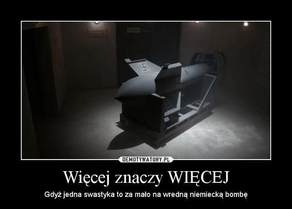 Więcej znaczy WIĘCEJ – Gdyż jedna swastyka to za mało na wredną niemiecką bombę