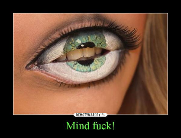 Mind fuck! –