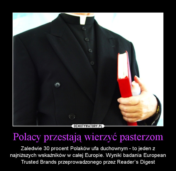 Polacy przestają wierzyć pasterzom – Zaledwie 30 procent Polaków ufa duchownym - to jeden z najniższych wskaźników w całej Europie. Wyniki badania European Trusted Brands przeprowadzonego przez Reader's Digest