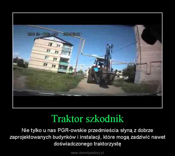 Traktor szkodnik – Nie tylko u nas PGR-owskie przedmieścia słyną z dobrze zaprojektowanych budynków i instalacji, które mogą zadziwić nawet doświadczonego traktorzystę