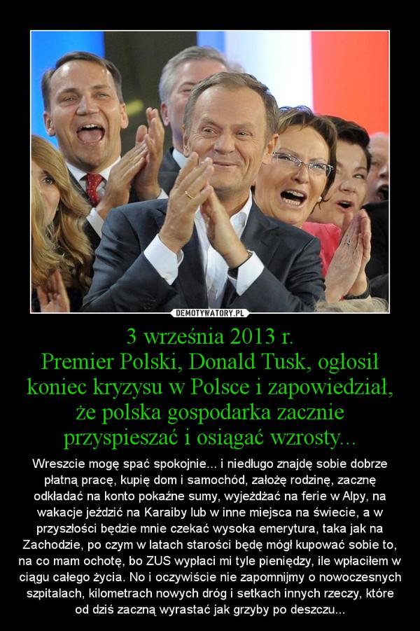 3 września 2013 r.Premier Polski, Donald Tusk, ogłosił koniec kryzysu w Polsce i zapowiedział, że polska gospodarka zacznie przyspieszać i osiągać wzrosty... – Wreszcie mogę spać spokojnie... i niedługo znajdę sobie dobrze płatną pracę, kupię dom i samochód, założę rodzinę, zacznę odkładać na konto pokaźne sumy, wyjeżdżać na ferie w Alpy, na wakacje jeździć na Karaiby lub w inne miejsca na świecie, a w przyszłości będzie mnie czekać wysoka emerytura, taka jak na Zachodzie, po czym w latach starości będę mógł kupować sobie to, na co mam ochotę, bo ZUS wypłaci mi tyle pieniędzy, ile wpłaciłem w ciągu całego życia. No i oczywiście nie zapomnijmy o nowoczesnych szpitalach, kilometrach nowych dróg i setkach innych rzeczy, które od dziś zaczną wyrastać jak grzyby po deszczu...