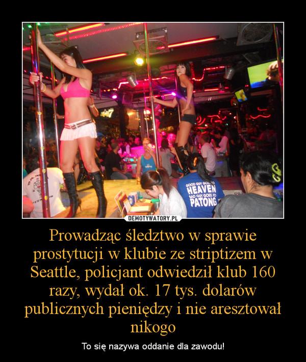Prowadząc śledztwo w sprawie prostytucji w klubie ze striptizem w Seattle, policjant odwiedził klub 160 razy, wydał ok. 17 tys. dolarów publicznych pieniędzy i nie aresztował nikogo – To się nazywa oddanie dla zawodu!