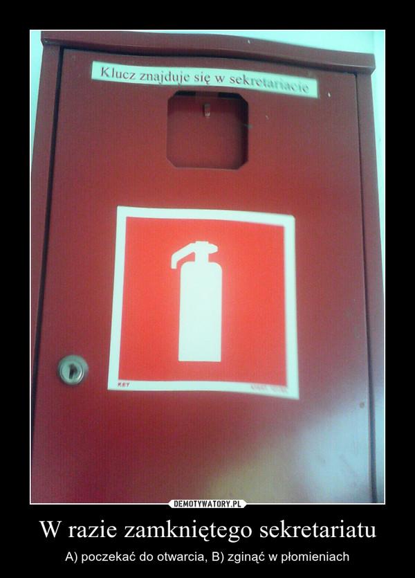 W razie zamkniętego sekretariatu – A) poczekać do otwarcia, B) zginąć w płomieniach