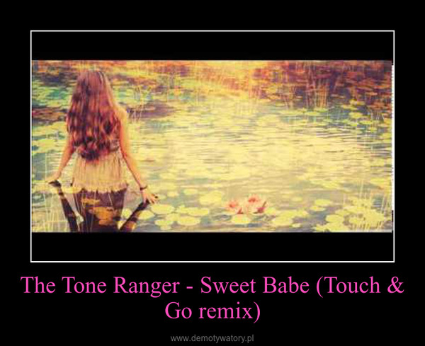 The Tone Ranger - Sweet Babe (Touch & Go remix) –