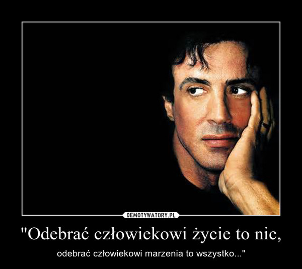 """""""Odebrać człowiekowi życie to nic, – odebrać człowiekowi marzenia to wszystko..."""""""