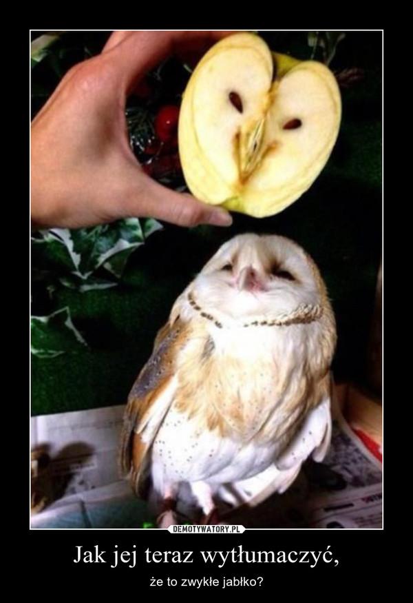 Jak jej teraz wytłumaczyć, – że to zwykłe jabłko?