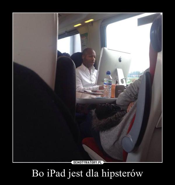 Bo iPad jest dla hipsterów –