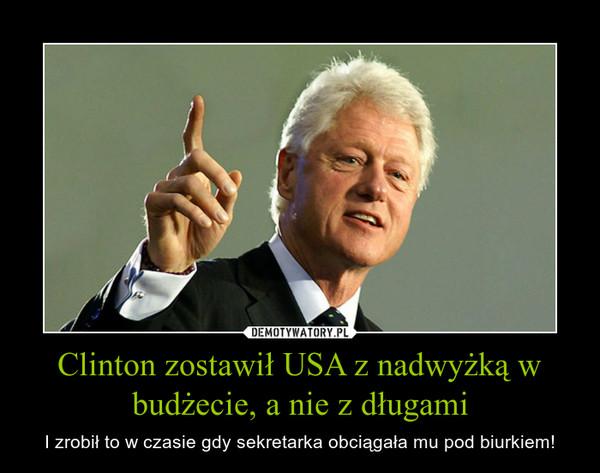 Clinton zostawił USA z nadwyżką w budżecie, a nie z długami – I zrobił to w czasie gdy sekretarka obciągała mu pod biurkiem!