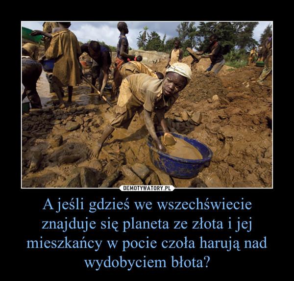 A jeśli gdzieś we wszechświecie znajduje się planeta ze złota i jej mieszkańcy w pocie czoła harują nad wydobyciem błota? –