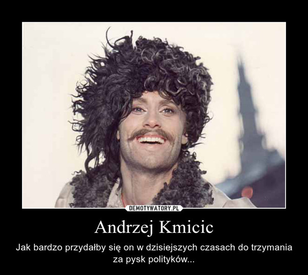 Andrzej Kmicic – Jak bardzo przydałby się on w dzisiejszych czasach do trzymania za pysk polityków...
