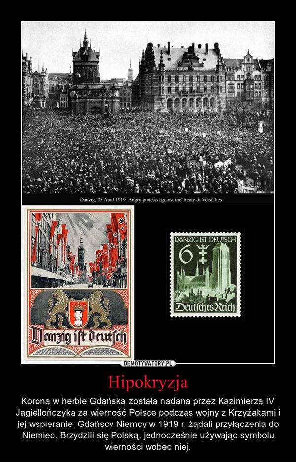 Hipokryzja – Korona w herbie Gdańska została nadana przez Kazimierza IV Jagiellończyka za wierność Polsce podczas wojny z Krzyżakami i jej wspieranie. Gdańscy Niemcy w 1919 r. żądali przyłączenia do Niemiec. Brzydzili się Polską, jednocześnie używając symbolu wierności wobec niej.