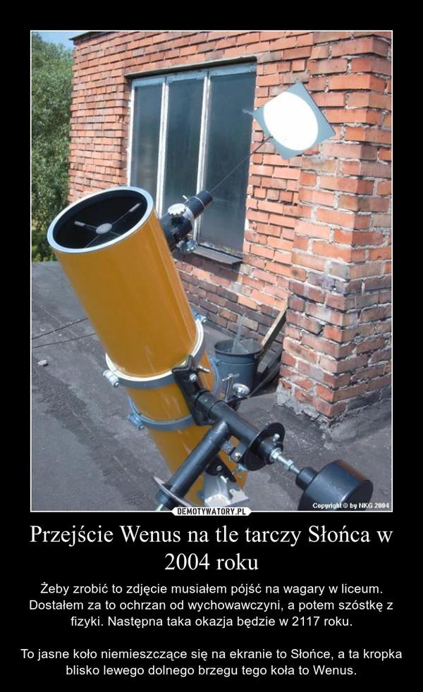 Przejście Wenus na tle tarczy Słońca w 2004 roku – Żeby zrobić to zdjęcie musiałem pójść na wagary w liceum. Dostałem za to ochrzan od wychowawczyni, a potem szóstkę z fizyki. Następna taka okazja będzie w 2117 roku.To jasne koło niemieszczące się na ekranie to Słońce, a ta kropka blisko lewego dolnego brzegu tego koła to Wenus.