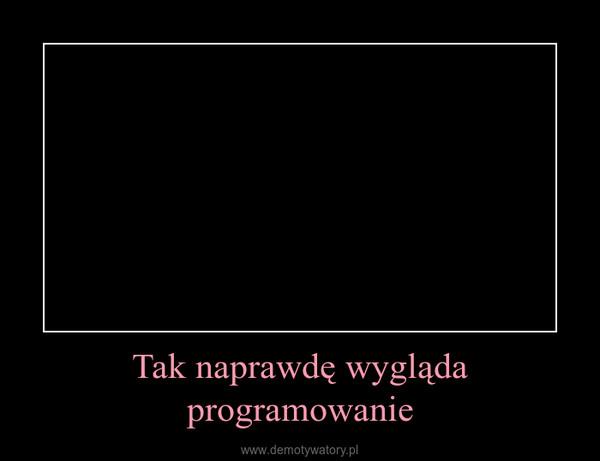 Tak naprawdę wygląda programowanie –