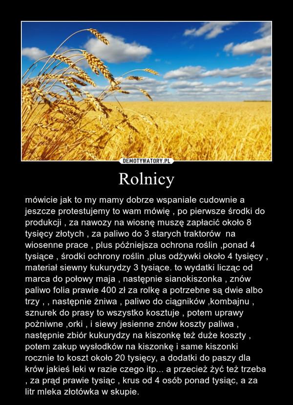 Rolnicy – mówicie jak to my mamy dobrze wspaniale cudownie a jeszcze protestujemy to wam mówię , po pierwsze środki do produkcji , za nawozy na wiosnę muszę zapłacić około 8 tysięcy złotych , za paliwo do 3 starych traktorów  na wiosenne prace , plus późniejsza ochrona roślin ,ponad 4 tysiące , środki ochrony roślin ,plus odżywki około 4 tysięcy , materiał siewny kukurydzy 3 tysiące. to wydatki licząc od marca do połowy maja , następnie sianokiszonka , znów paliwo folia prawie 400 zł za rolkę a potrzebne są dwie albo trzy , , następnie żniwa , paliwo do ciągników ,kombajnu , sznurek do prasy to wszystko kosztuje , potem uprawy pożniwne ,orki , i siewy jesienne znów koszty paliwa , następnie zbiór kukurydzy na kiszonkę też duże koszty , potem zakup wysłodków na kiszonkę i same kiszonki rocznie to koszt około 20 tysięcy, a dodatki do paszy dla krów jakieś leki w razie czego itp... a przecież żyć też trzeba , za prąd prawie tysiąc , krus od 4 osób ponad tysiąc, a za litr mleka złotówka w skupie.