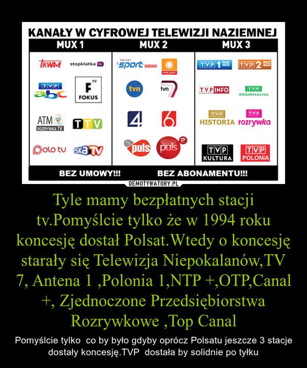Tyle mamy bezpłatnych stacji tv.Pomyślcie tylko że w 1994 roku koncesję dostał Polsat.Wtedy o koncesję starały się Telewizja Niepokalanów,TV 7, Antena 1 ,Polonia 1,NTP +,OTP,Canal +, Zjednoczone Przedsiębiorstwa Rozrywkowe ,Top Canal