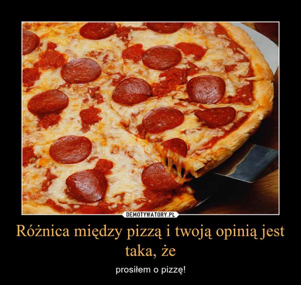 Różnica między pizzą i twoją opinią jest taka, że – prosiłem o pizzę!