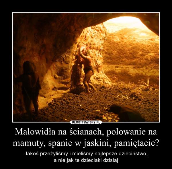 Malowidła na ścianach, polowanie na mamuty, spanie w jaskini, pamiętacie? – Jakoś przeżyliśmy i mieliśmy najlepsze dzieciństwo,a nie jak te dzieciaki dzisiaj