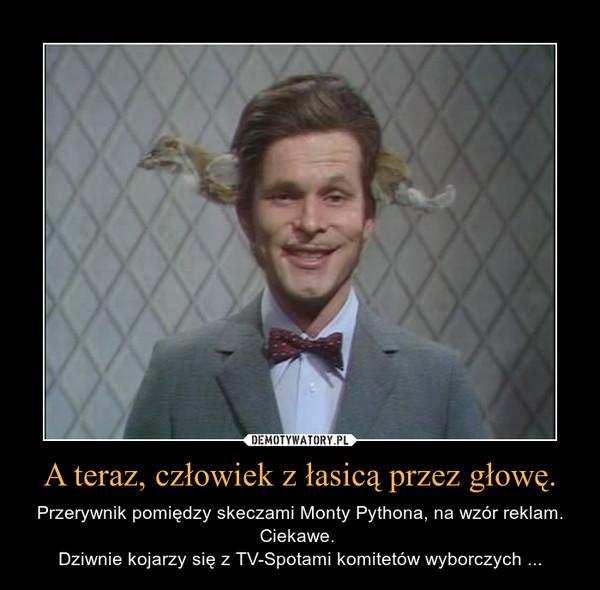 A teraz, człowiek z łasicą przez głowę. – Przerywnik pomiędzy skeczami Monty Pythona, na wzór reklam. Ciekawe. Dziwnie kojarzy się z TV-Spotami komitetów wyborczych ...