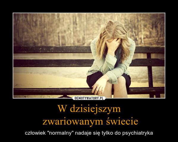 """W dzisiejszym zwariowanym świecie – człowiek """"normalny"""" nadaje się tylko do psychiatryka"""