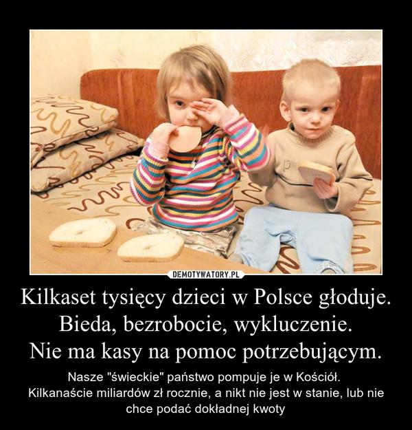 """Kilkaset tysięcy dzieci w Polsce głoduje.Bieda, bezrobocie, wykluczenie.Nie ma kasy na pomoc potrzebującym. – Nasze """"świeckie"""" państwo pompuje je w Kościół. Kilkanaście miliardów zł rocznie, a nikt nie jest w stanie, lub nie chce podać dokładnej kwoty"""