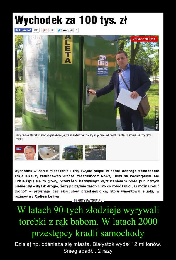 W latach 90-tych złodzieje wyrywali torebki z rąk babom. W latach 2000 przestępcy kradli samochody – Dzisiaj np. odśnieża się miasta. Białystok wydał 12 milionów. Śnieg spadł... 2 razy