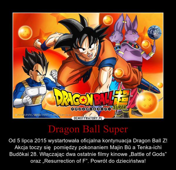 """Dragon Ball Super – Od 5 lipca 2015 wystartowała oficjalna kontynuacja Dragon Ball Z! Akcja toczy się  pomiędzy pokonaniem Majin Bū a Tenka-ichi Budōkai 28. Włączając dwa ostatnie filmy kinowe """"Battle of Gods"""" oraz """"Resurrection of F"""". Powrót do dzieciństwa!"""