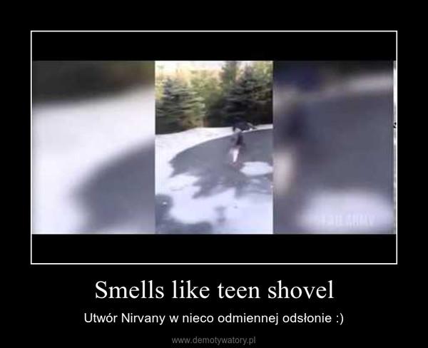 Smells like teen shovel – Utwór Nirvany w nieco odmiennej odsłonie :)