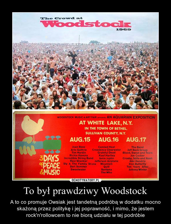 To był prawdziwy Woodstock – A to co promuje Owsiak jest tandetną podróbą w dodatku mocno skażoną przez politykę i jej poprawność, i mimo, że jestem rock'n'rollowcem to nie biorą udziału w tej podróbie