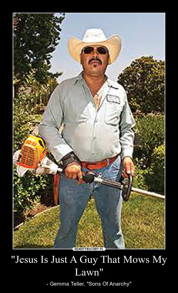 """""""Jesus Is Just A Guy That Mows My Lawn"""" – - Gemma Teller, """"Sons Of Anarchy"""""""