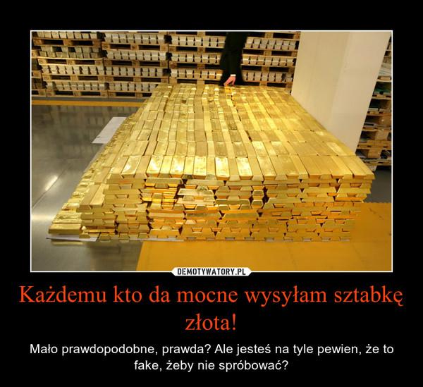 Każdemu kto da mocne wysyłam sztabkę złota! – Mało prawdopodobne, prawda? Ale jesteś na tyle pewien, że to fake, żeby nie spróbować?