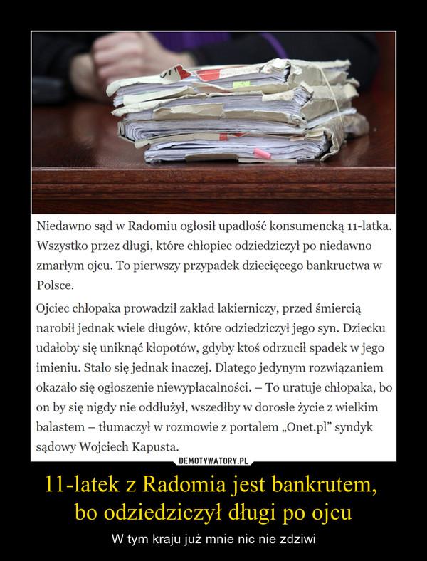 """11-latek z Radomia jest bankrutem, bo odziedziczył długi po ojcu – W tym kraju już mnie nic nie zdziwi Niedawno sąd w Radomiu ogłosił upadłość konsumencką 11-latka. Wszystko przez długi, które chłopiec odziedziczył po niedawno zmarłym ojcu. To pierwszy przypadek dziecięcego bankructwa w Polsce.Ojciec chłopaka prowadził zakład lakierniczy, przed śmiercią narobił jednak wiele długów, które odziedziczył jego syn. Dziecku udałoby się uniknąć kłopotów, gdyby ktoś odrzucił spadek w jego imieniu. Stało się jednak inaczej. Dlatego jedynym rozwiązaniem okazało się ogłoszenie niewypłacalności. – To uratuje chłopaka, bo on by się nigdy nie oddłużył, wszedłby w dorosłe życie z wielkim balastem – tłumaczył w rozmowie z portalem """"Onet.pl"""" syndyk sądowy Wojciech Kapusta."""