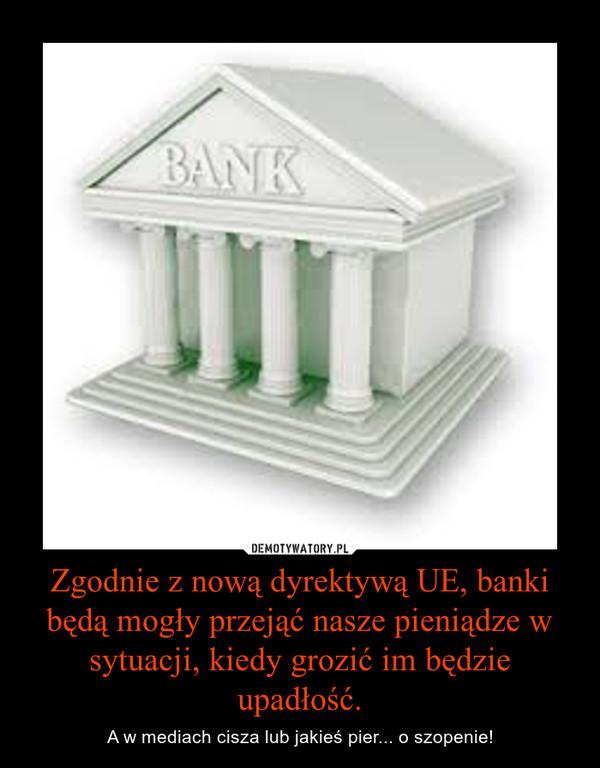 Zgodnie z nową dyrektywą UE, banki będą mogły przejąć nasze pieniądze w sytuacji, kiedy grozić im będzie upadłość. – A w mediach cisza lub jakieś pier... o szopenie!