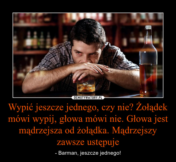 Wypić jeszcze jednego, czy nie? Żołądek mówi wypij, głowa mówi nie. Głowa jest mądrzejsza od żołądka. Mądrzejszy zawsze ustępuje – - Barman, jeszcze jednego!