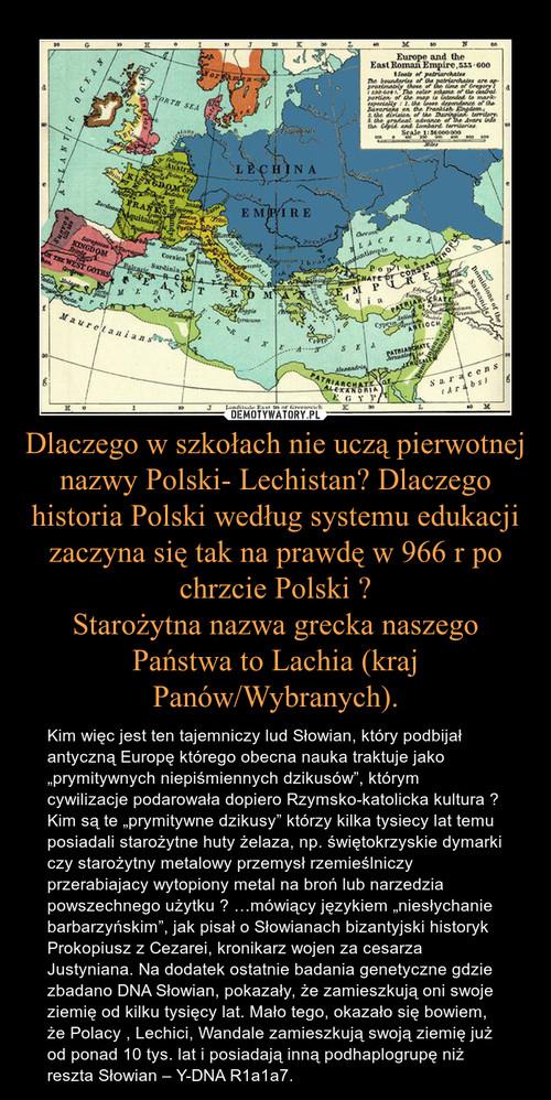 Dlaczego w szkołach nie uczą pierwotnej nazwy Polski- Lechistan? Dlaczego historia Polski według systemu edukacji zaczyna się tak na prawdę w 966 r po chrzcie Polski ? Starożytna nazwa grecka naszego Państwa to Lachia (kraj Panów/Wybranych).