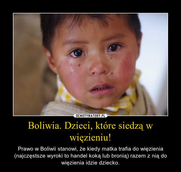Boliwia. Dzieci, które siedzą w więzieniu! – Prawo w Boliwii stanowi, że kiedy matka trafia do więzienia (najczęstsze wyroki to handel koką lub bronią) razem z nią do więzienia idzie dziecko.