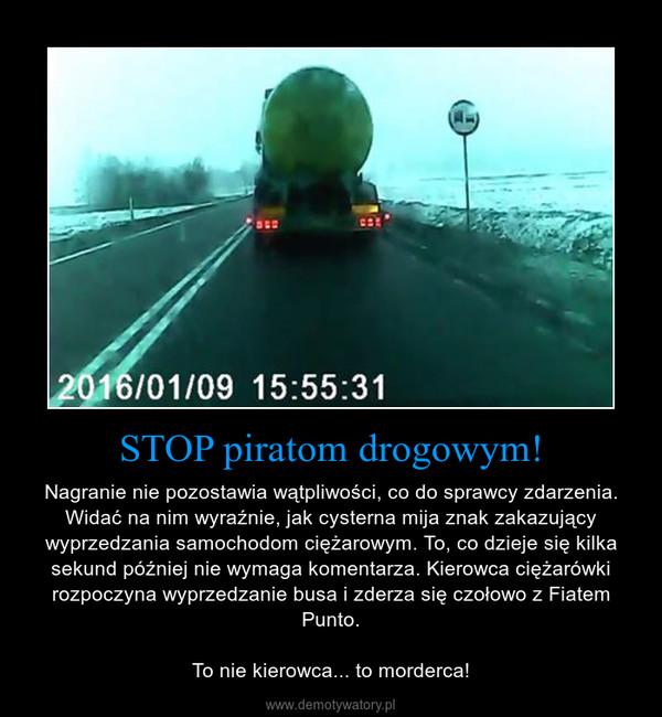 STOP piratom drogowym! – Nagranie nie pozostawia wątpliwości, co do sprawcy zdarzenia. Widać na nim wyraźnie, jak cysterna mija znak zakazujący wyprzedzania samochodom ciężarowym. To, co dzieje się kilka sekund później nie wymaga komentarza. Kierowca ciężarówki rozpoczyna wyprzedzanie busa i zderza się czołowo z Fiatem Punto.To nie kierowca... to morderca!